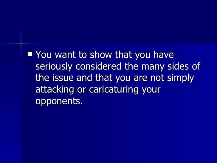 <ul><li>You want to show that you have seriously considered the many sides of the issue and that you are not simply attack...