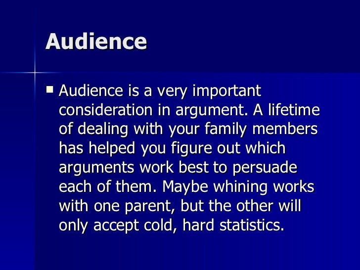 Audience  <ul><li>Audience is a very important consideration in argument. A lifetime of dealing with your family members h...