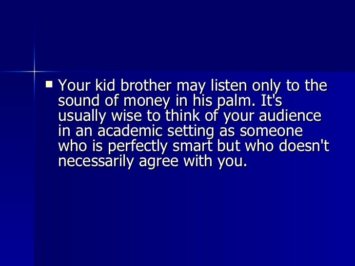 <ul><li>Your kid brother may listen only to the sound of money in his palm. It's usually wise to think of your audience in...