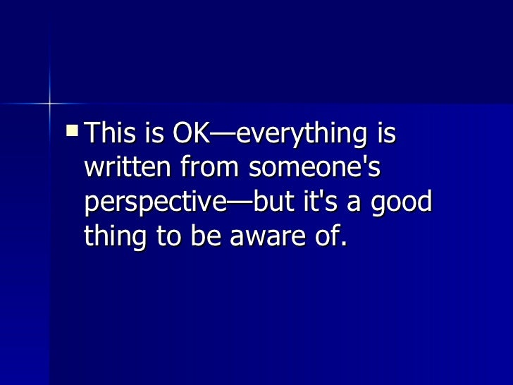 <ul><li>This is OK—everything is written from someone's perspective—but it's a good thing to be aware of.  </li></ul>