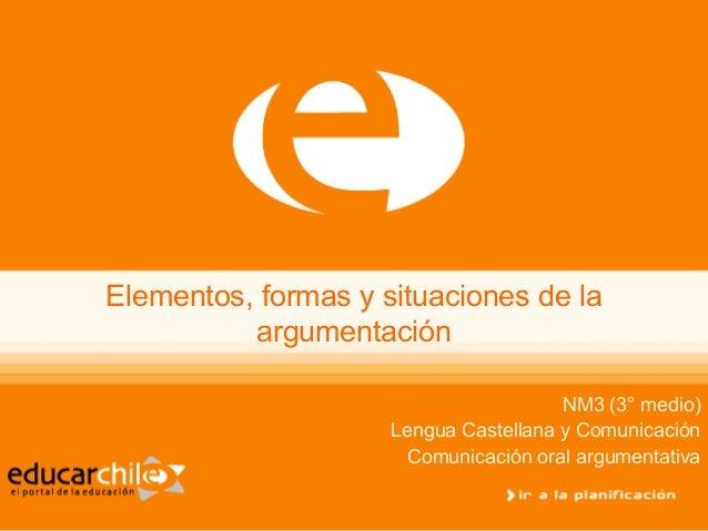 Elementos, formas y situaciones de la          argumentación                                       NM3 (3° medio)         ...
