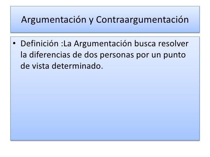 Argumentación y Contraargumentación<br />Definición :La Argumentación busca resolver la diferencias de dos personas por un...