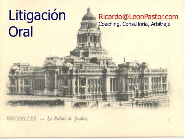 Litigación Oral  Ricardo@LeonPastor.com Coaching. Consultoria, Arbitraje  Argumentación y Litigación Oral Ricardo León Pas...