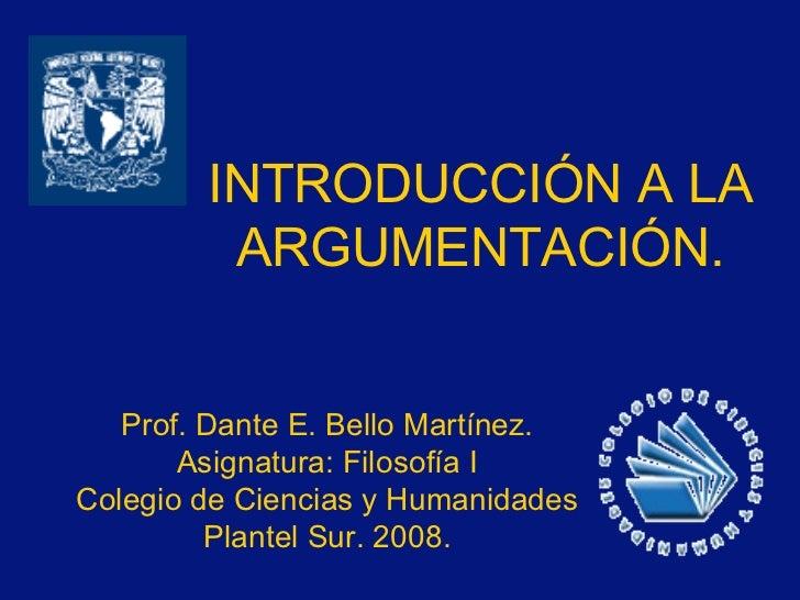 INTRODUCCIÓN A LA ARGUMENTACIÓN. Prof. Dante E. Bello Martínez. Asignatura: Filosofía I Colegio de Ciencias y Humanidades ...