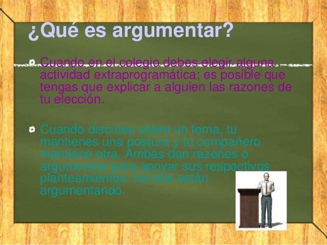 ¿Qué es argumentar?Cuando en el colegio debes elegir algunaactividad extraprogramática; es posible quetengas que explicar ...