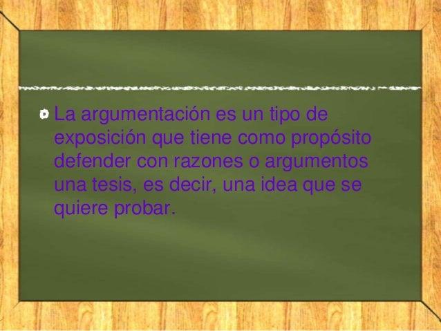 La argumentación es un tipo deexposición que tiene como propósitodefender con razones o argumentosuna tesis, es decir, una...