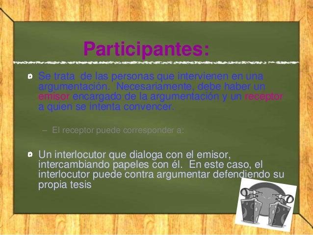 Participantes:Se trata de las personas que intervienen en unaargumentación. Necesariamente, debe haber unemisor encargado ...