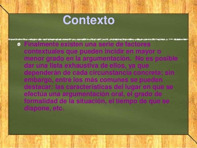 ContextoFinalmente existen una serie de factorescontextuales que pueden incidir en mayor omenor grado en la argumentación....