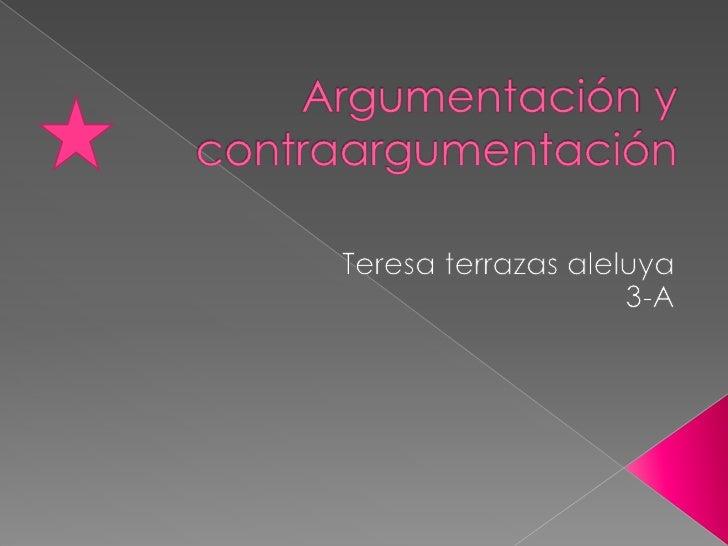 Argumentación y         contraargumentación<br />Teresa terrazas aleluya<br />3-A<br />