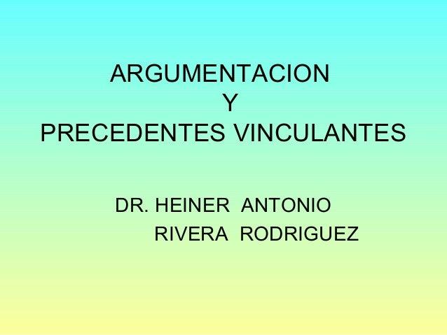 ARGUMENTACION Y PRECEDENTES VINCULANTES DR. HEINER ANTONIO RIVERA RODRIGUEZ