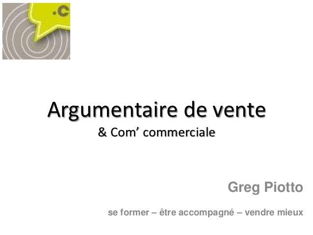 Argumentaire de vente    & Com' commerciale                              Greg Piotto     se former – être accompagné – ven...