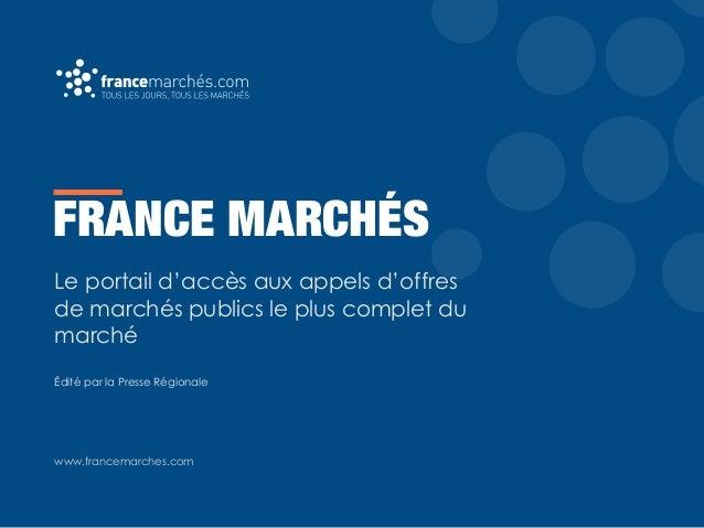 FRANCE MARCHÉS Le portail d'accès aux appels d'offres de marchés publics le plus complet du marché Édité par la Presse Rég...