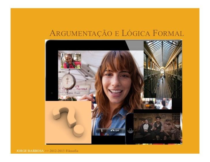 ARGUMENTAÇÃO E LÓGICA FORMALJORGE BARBOSA >> 2012-2013 Filosofia