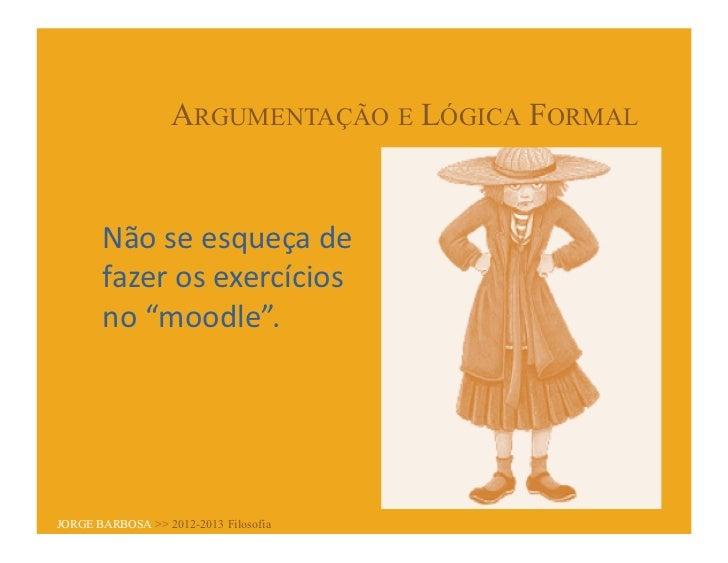 """ARGUMENTAÇÃO E LÓGICA FORMAL       Não se esqueça de        fazer os exercícios        no """"moodle"""". JORG..."""