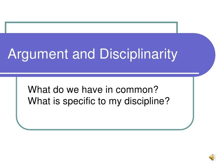 Argument and Disciplinarity<br />What do we have in common?  What is specific to my discipline?<br />
