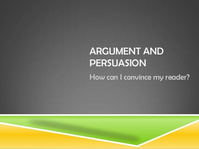ARGUMENT AND PERSUASION How can I convince my reader?