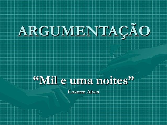 """ARGUMENTAÇÃOARGUMENTAÇÃO""""""""Mil e uma noites""""Mil e uma noites""""Cosette AlvesCosette Alves"""