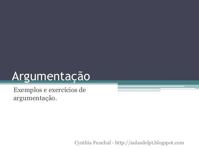 Argumentação Exemplos e exercícios de argumentação. Cynthia Funchal - http://aulasdelpt.blogspot.com