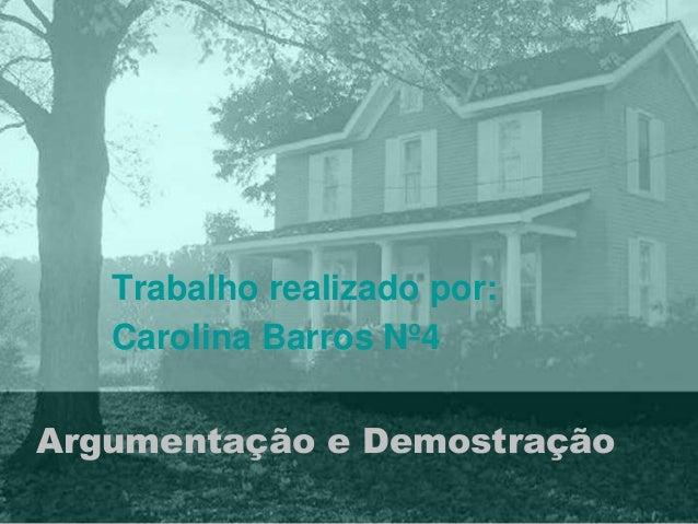 Trabalho realizado por:  Carolina Barros Nº4  Argumentação e Demostração