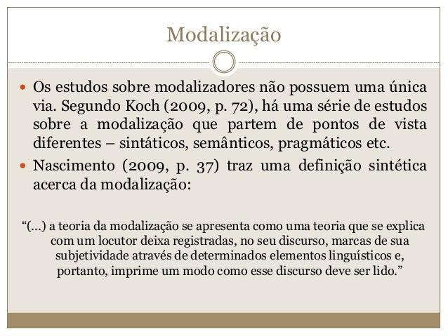 Modalização  Os estudos sobre modalizadores não possuem uma única via. Segundo Koch (2009, p. 72), há uma série de estudo...