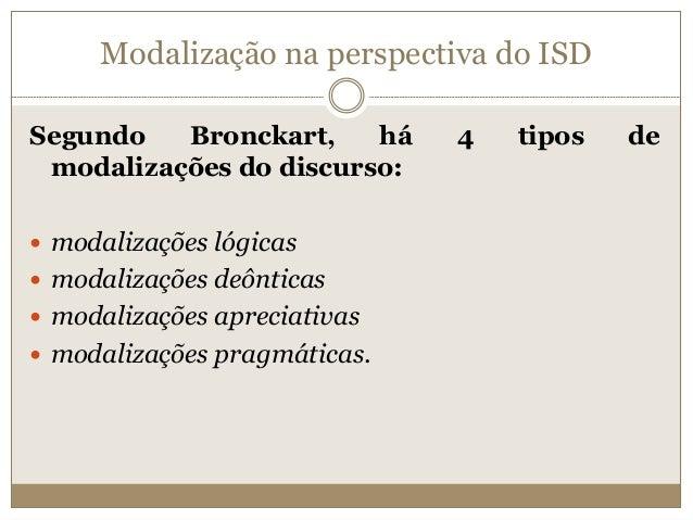 Modalização na perspectiva do ISD Segundo Bronckart, há 4 tipos de modalizações do discurso:  modalizações lógicas  moda...