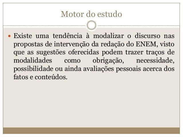 Motor do estudo  Existe uma tendência à modalizar o discurso nas propostas de intervenção da redação do ENEM, visto que a...