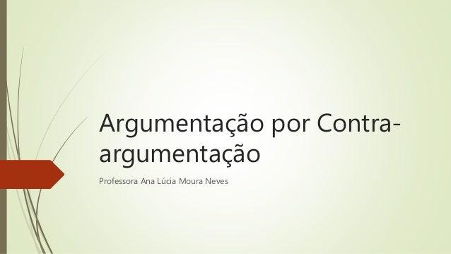 Argumentação por Contra- argumentação Professora Ana Lúcia Moura Neves