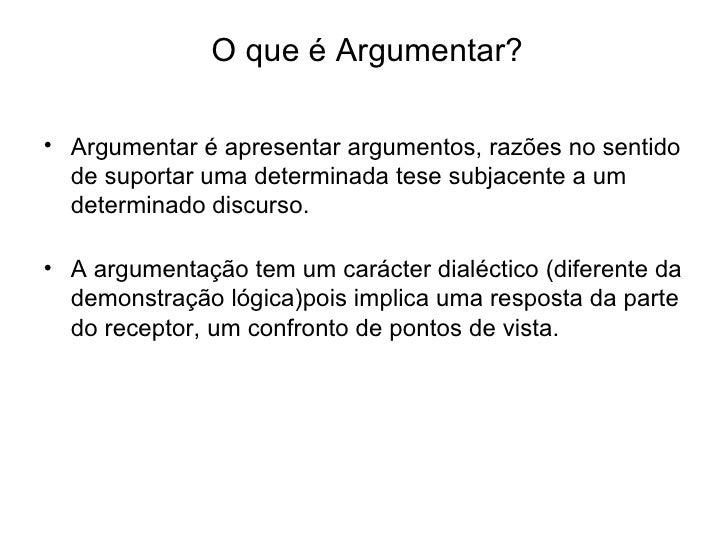 O que é Argumentar? <ul><li>Argumentar é apresentar argumentos, razões no sentido de suportar uma determinada tese subjace...