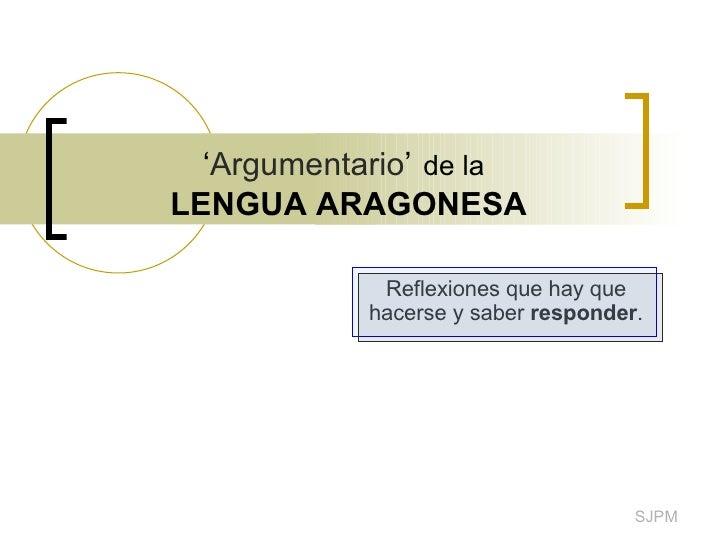 ' Argumentario '   de la   LENGUA ARAGONESA Reflexiones que hay que hacerse y saber  responder . SJPM