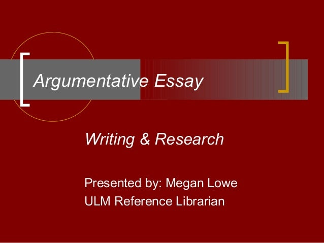 Argumentative Essay Writing & Research Presented by: Megan Lowe ULM Reference Librarian