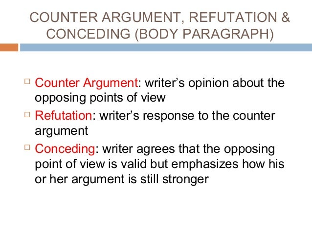 argumentative essay counterargument refutation Example of counter-argument, concession & refutation (body paragraph) counter- argument some students may argue that because of their situation, they sometimes have no choice but to buy essays off the internet concession i understand that students are under a lot of pressure to produce well-written essays in order to pass their classes but this.