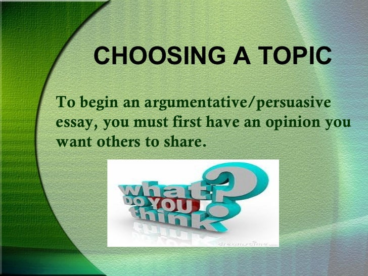 argumentative essays writing theargumentative persuasive essay 2 choosing a topicto begin an argumentative persuasiveessay