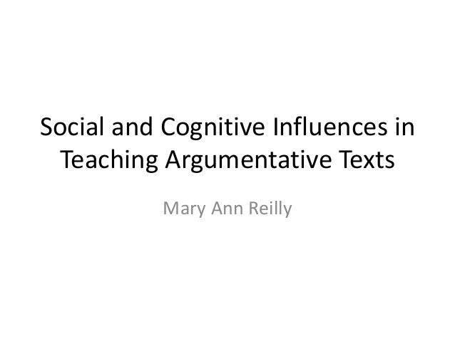 Social and Cognitive Influences in Teaching Argumentative Texts           Mary Ann Reilly