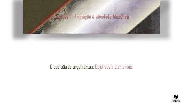 Unidade 1 – Iniciação à atividade filosófica O que são os argumentos. Objetivos e elementos.
