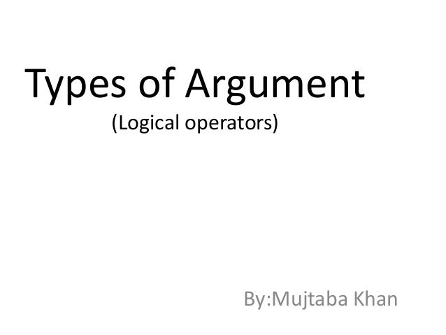 Types of Argument (Logical operators) By:Mujtaba Khan
