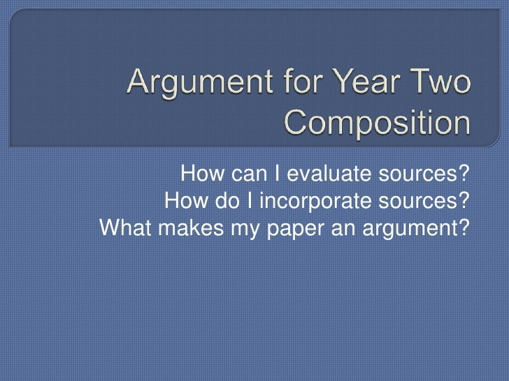 Argument for Year Two Composition<br />How can I evaluate sources? <br />How do I incorporate sources?<br />What makes my ...