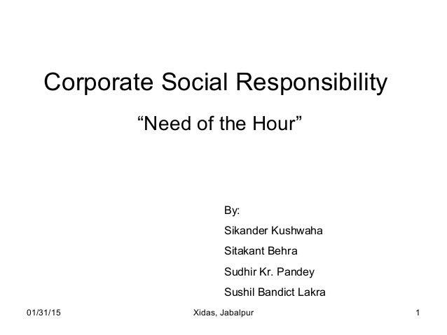 "01/31/15 Xidas, Jabalpur 1 Corporate Social Responsibility ""Need of the Hour"" By: Sikander Kushwaha Sitakant Behra Sudhir ..."