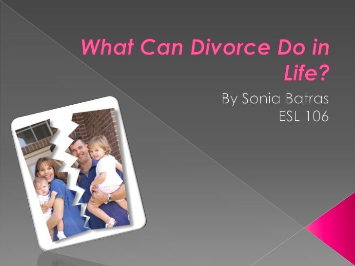 What Can Divorce Do in Life?<br />By Sonia Batras<br />ESL 106<br />