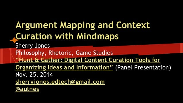 """Argument Mapping and Context  Curation with Mindmaps  Sherry Jones  Philosophy, Rhetoric, Game Studies  """"Hunt & Gather: Di..."""