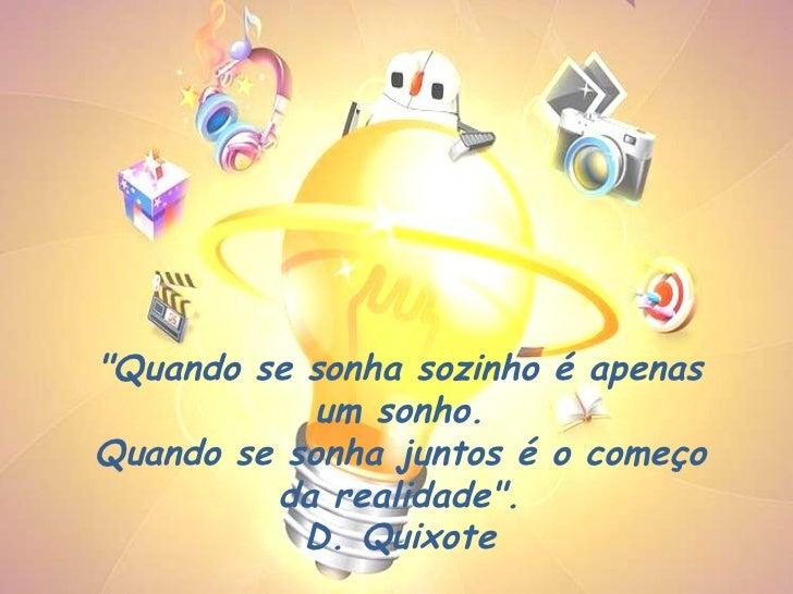 """""""Quando se sonha sozinho é apenas um sonho. Quando se sonha juntos é o começo da realidade"""". D. Quixote"""