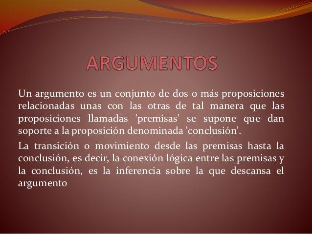 Un argumento es un conjunto de dos o más proposiciones  relacionadas unas con las otras de tal manera que las  proposicion...