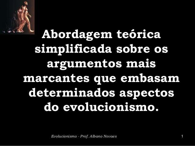 Abordagem teórica simplificada sobre os   argumentos maismarcantes que embasamdeterminados aspectos   do evolucionismo.   ...