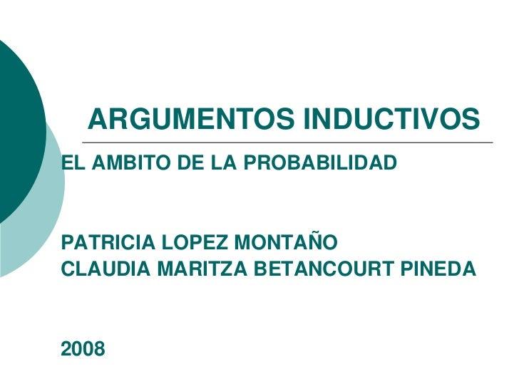 ARGUMENTOS INDUCTIVOS EL AMBITO DE LA PROBABILIDAD   PATRICIA LOPEZ MONTAÑO CLAUDIA MARITZA BETANCOURT PINEDA   2008