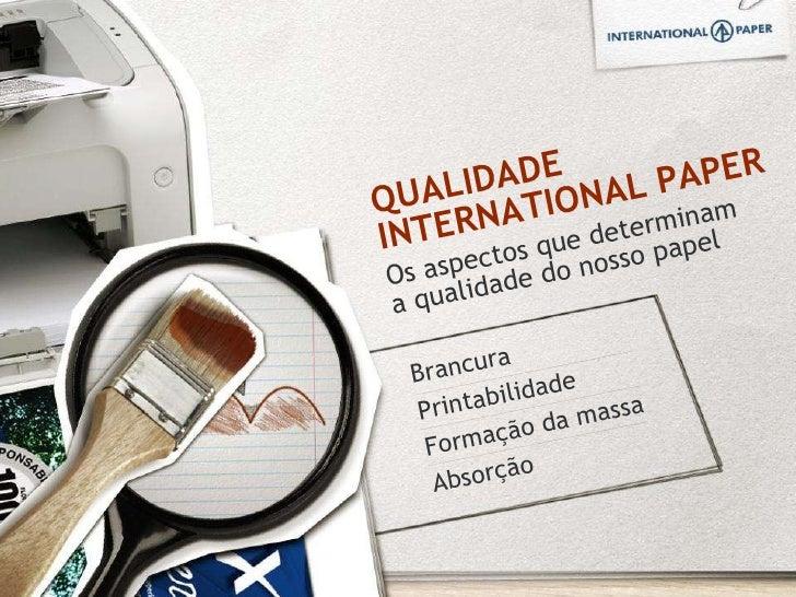 QUALIDADE INTERNATIONAL PAPER Os aspectos que determinam a qualidade do nosso papel Brancura Printabilidade  Formação da m...