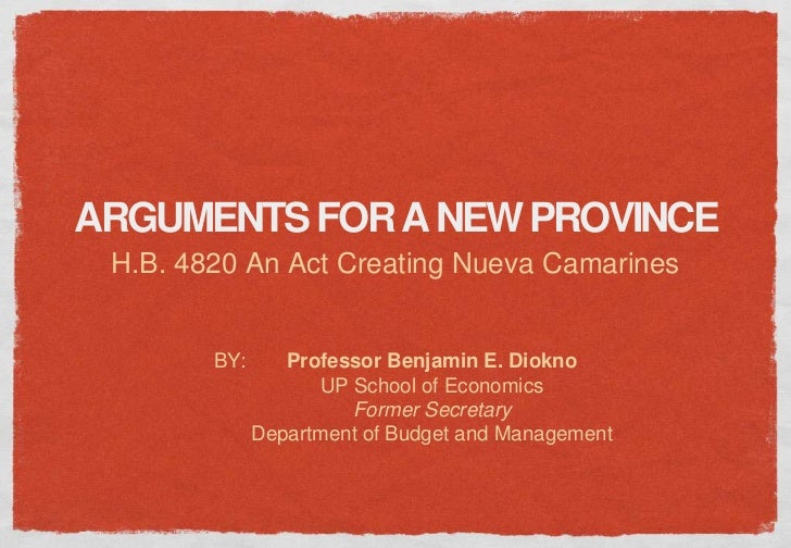 ARGUMENTS FOR A NEW PROVINCE H.B. 4820 An Act Creating Nueva Camarines        BY:      Professor Benjamin E. Diokno       ...