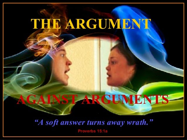 "THE ARGUMENT  ♫ Turn on your speakers! CLICK TO ADVANCE SLIDES  AGAINST ARGUMENTS ""A soft answerstarts on slide 2 turns aw..."