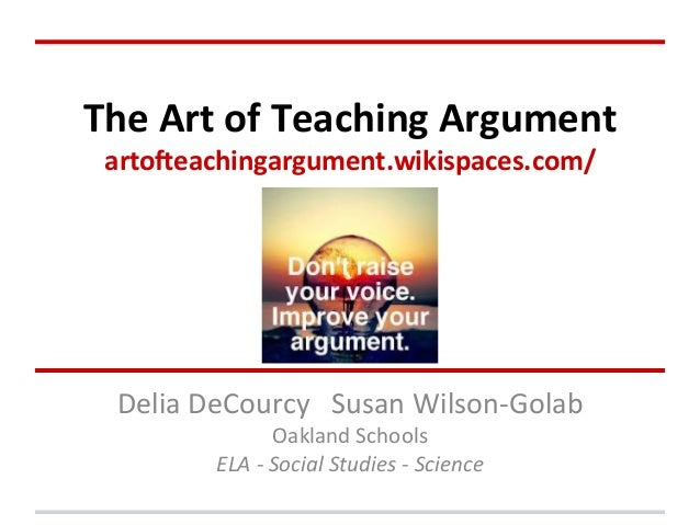 The	   Art	   of	   Teaching	   Argument	    arto1eachingargument.wikispaces.com/	     Delia	   DeCourcy	   	   	   Susa...