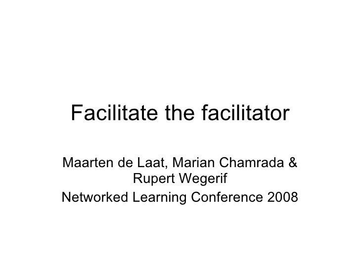 Facilitate the facilitator Maarten de Laat, Marian Chamrada & Rupert Wegerif Networked Learning Conference 2008