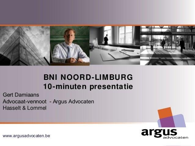 BNI NOORD-LIMBURG  10-minuten presentatie  Gert Damiaans  Advocaat-vennoot - Argus Advocaten  Hasselt & Lommel  www.argusa...