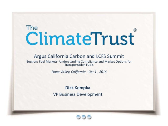 Dick Kempka VP Business Development Argus California Carbon and LCFS Summit Session: Fuel Markets- Understanding Complianc...
